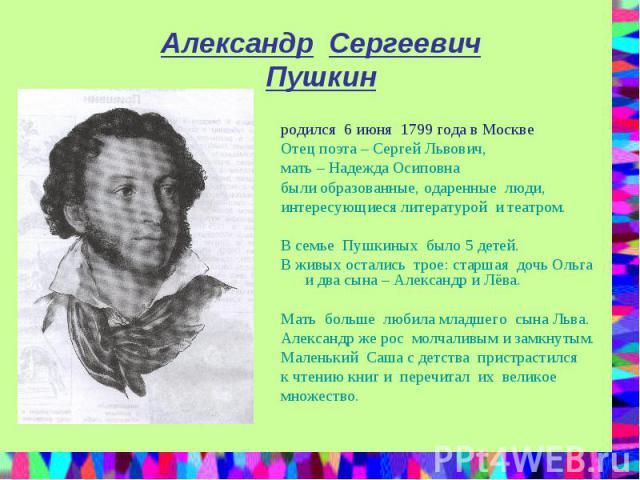 Александр Сергеевич Пушкин родился 6 июня 1799 года в Москве Отец поэта – Сергей Львович, мать – Надежда Осиповна были образованные, одаренные люди, интересующиеся литературой и театром. В семье Пушкиных было 5 детей. В живых остались трое: старшая …
