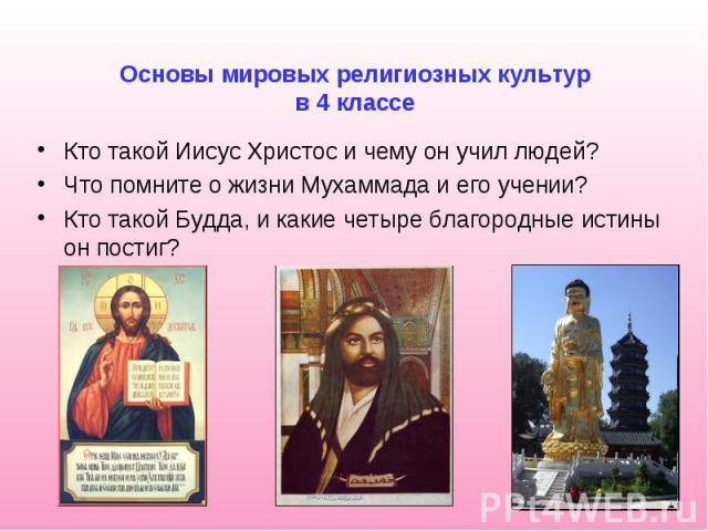 Основы мировых религиозных культур в 4 классе Кто такой Иисус Христос и чему он учил людей? Что помните о жизни Мухаммада и его учении? Кто такой Будда, и какие четыре благородные истины он постиг?