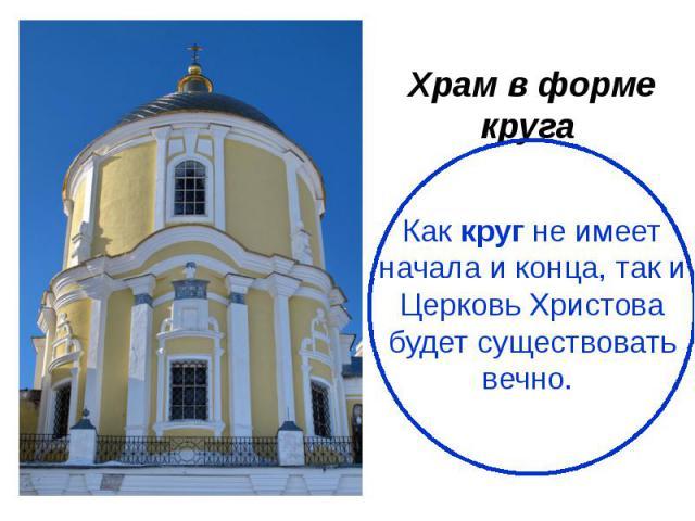 Храм в форме круга Как круг не имеет начала и конца, так и Церковь Христова будет существовать вечно.