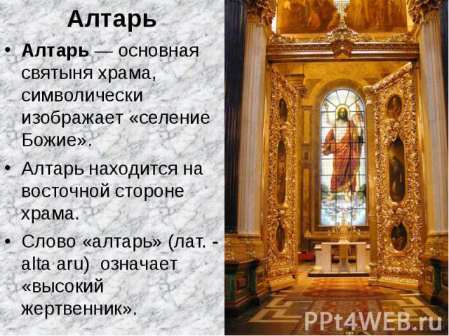 Алтарь Алтарь Алтарь — основная святыня храма, символически изображает «селение Божие». Алтарь находится на восточной стороне храма. Слово «алтарь» (лат. - alta aru) означает «высокий жертвенник».