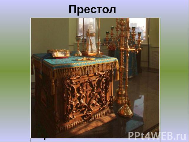 Престол Самое важное место в алтаре - престол - стол, украшенный полотном и парчой. В престол кладется частица святых мощей. Здесь совершается Евхаристия – главное христианское таинство. Считается, что на престоле невидимо присутствует сам Христос.