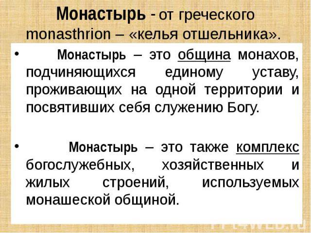 Монастырь - от греческого monasthrion – «келья отшельника». Монастырь – это община монахов, подчиняющихся единому уставу, проживающих на одной территории и посвятивших себя служению Богу. Монастырь – это также комплекс богослужебных, хозяйственных и…
