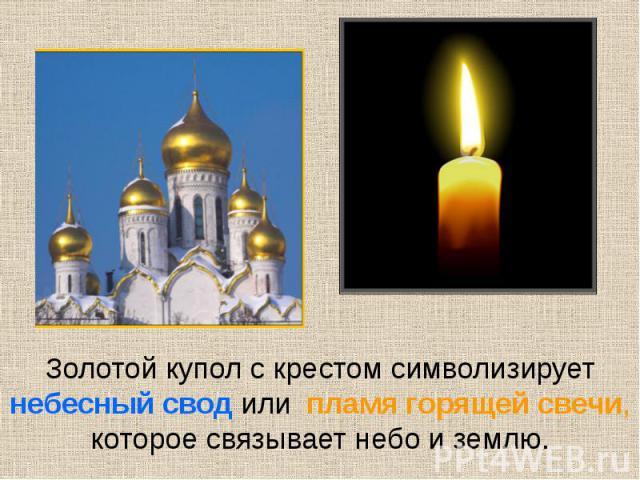Золотой купол с крестом символизирует небесный свод или пламя горящей свечи, которое связывает небо и землю.