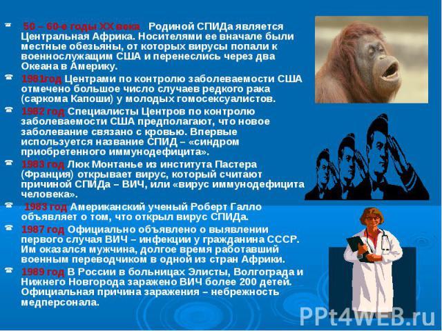 50 – 60-е годы XX века Родиной СПИДа является Центральная Африка. Носителями ее вначале были местные обезьяны, от которых вирусы попали к военнослужащим США и перенеслись через два Океана в Америку. 50 – 60-е годы XX века Родиной СПИДа является Цент…