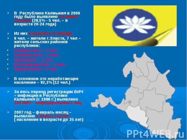 В Республике Калмыкия в 2006 году было выявлено 13 новых случаев (38,5% - 5 чел. – в возрасте 20-24 года) В Республике Калмыкия в 2006 году было выявлено 13 новых случаев (38,5% - 5 чел. – в возрасте 20-24 года) Из них 8 мужчин и 5 женщин 6 чел. – ж…