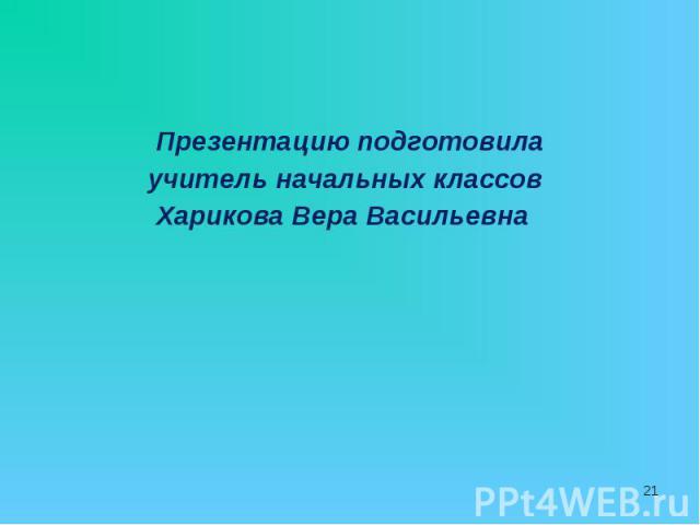 Презентацию подготовила Презентацию подготовила учитель начальных классов Харикова Вера Васильевна