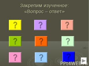 Закрепим изученное: «Вопрос – ответ»