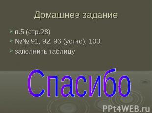 Домашнее задание п.5 (стр.28) №№ 91, 92, 96 (устно), 103 заполнить таблицу