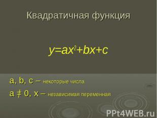 Квадратичная функция y=ax2+bx+c a, b, c – некоторые числа a = 0, x – независимая