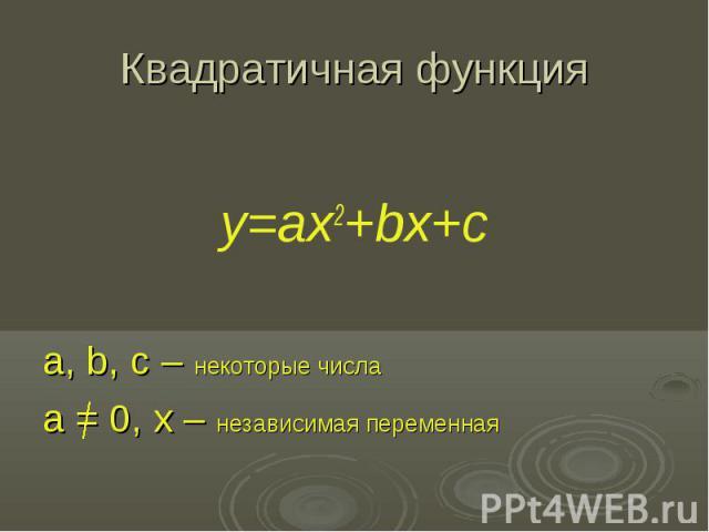 Квадратичная функция y=ax2+bx+c a, b, c – некоторые числа a = 0, x – независимая переменная