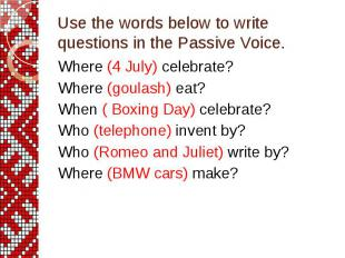 Use the words below to write questions in the Passive Voice. Where (4 July) cele