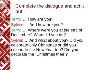 Complete the dialogue and act it out Terry: … How are you? Sylvia: … And how are