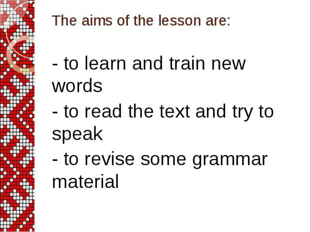 The aims of the lesson are: - to learn and train new words - to read the text and try to speak - to revise some grammar material