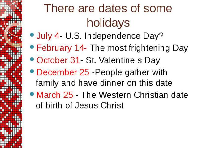 July 4- U.S. Independence Day? July 4- U.S. Independence Day? February 14- The most frightening Day October 31- St. Valentine s Day December 25 -People gather with family and have dinner on this date March 25 - The Western Christian date of birth of…