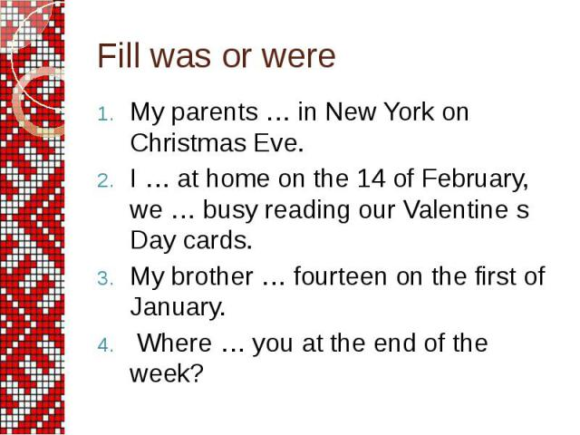 Fill was or were My parents … in New York on Christmas Eve. I … at home on the 14 of February, we … busy reading our Valentine s Day cards. My brother … fourteen on the first of January. Where … you at the end of the week?