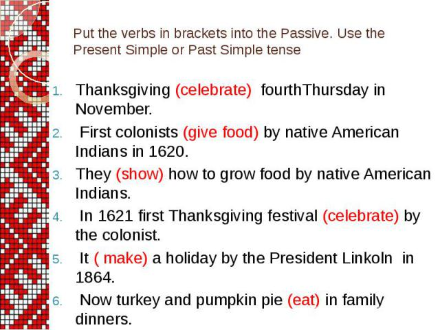 Put the verbs in brackets into the Passive. Use the Present Simple or Past Simple tense Thanksgiving (celebrate) fourthThursday in November. First colonists (give food) by native American Indians in 1620. They (show) how to grow food by native Ameri…