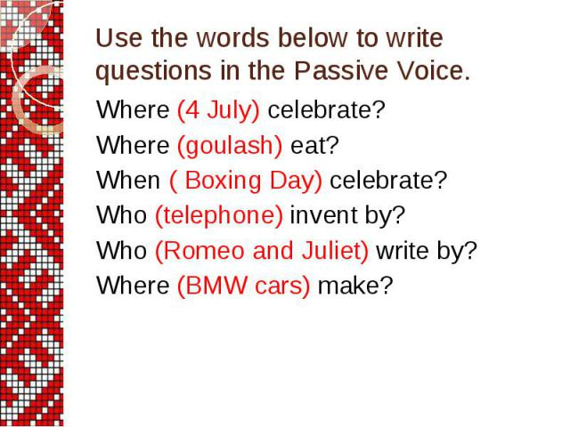 Use the words below to write questions in the Passive Voice. Where (4 July) celebrate? Where (goulash) eat? When ( Boxing Day) celebrate? Who (telephone) invent by? Who (Romeo and Juliet) write by? Where (BMW cars) make?