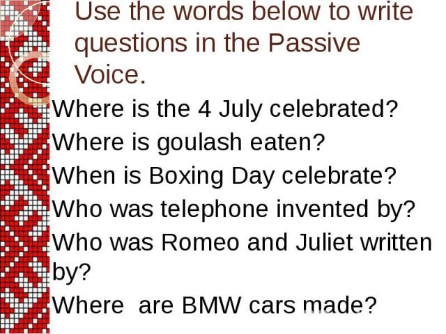 Where is the 4 July celebrated? Where is goulash eaten? When is Boxing Day celebrate? Who was telephone invented by? Who was Romeo and Juliet written by? Where are BMW cars made?