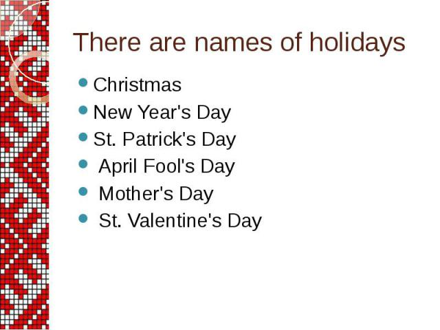 There are names of holidays Christmas New Year's Day St. Patrick's Day April Fool's Day Mother's Day St. Valentine's Day
