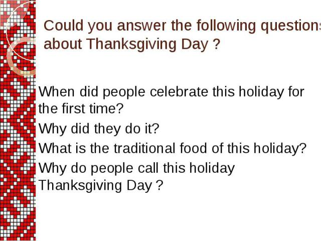 Could you answer the following questions about Thanksgiving Day ? When did people celebrate this holiday for the first time? Why did they do it? What is the traditional food of this holiday? Why do people call this holiday Thanksgiving Day ?