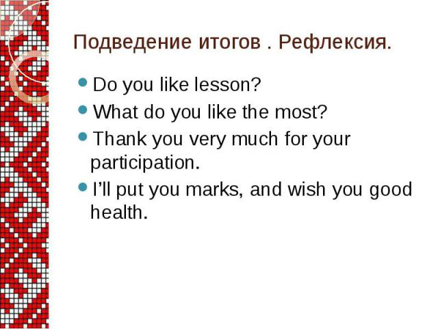 Подведение итогов . Рефлексия. Do you like lesson? What do you like the most? Thank you very much for your participation. I'll put you marks, and wish you good health.