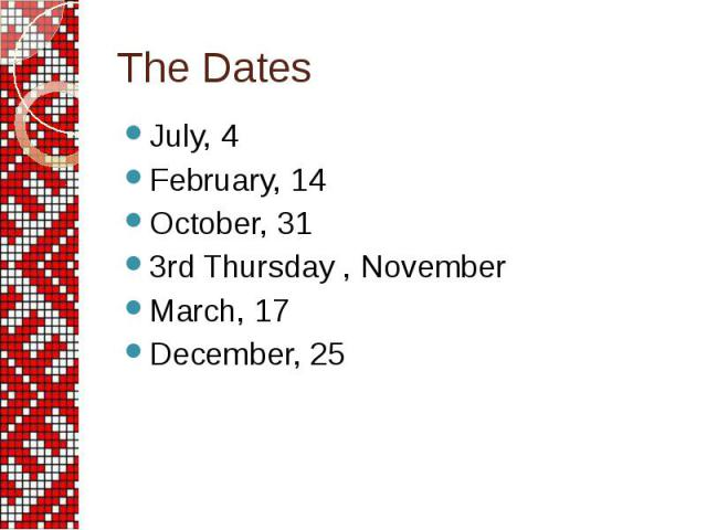 The Dates July, 4 February, 14 October, 31 3rd Thursday , November March, 17 December, 25
