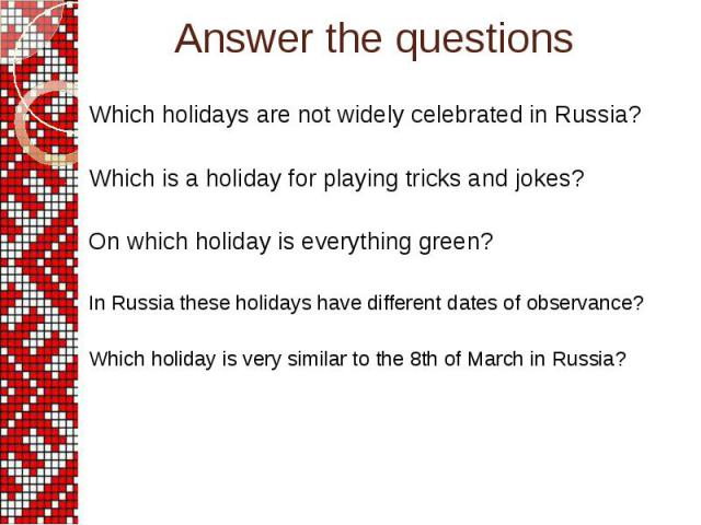 Answer the questions Which holidays are not widely celebrated in Russia? Which is a holiday for playing tricks and jokes? On which holiday is everything green? In Russia these holidays have different dates of observance? Which holiday is very simila…