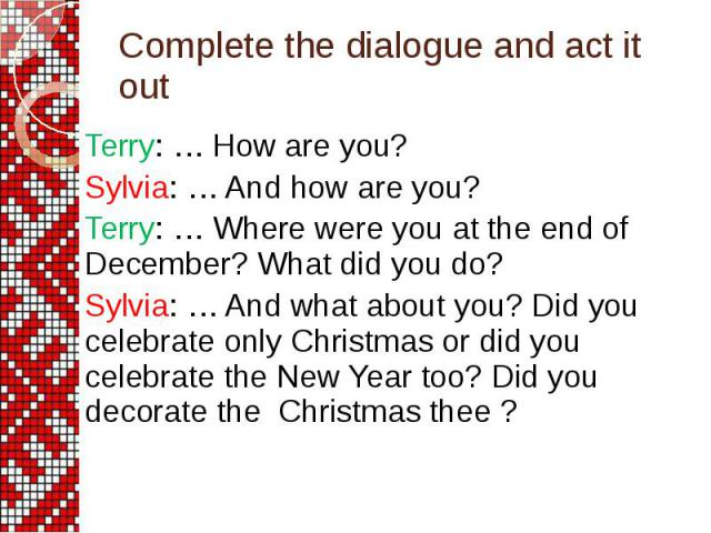 Complete the dialogue and act it out Terry: … How are you? Sylvia: … And how are you? Terry: … Where were you at the end of December? What did you do? Sylvia: … And what about you? Did you celebrate only Christmas or did you celebrate the New Year t…