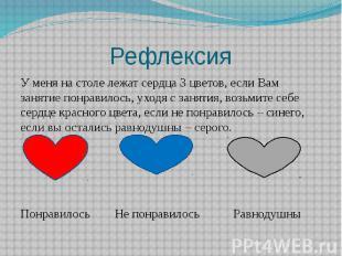 Рефлексия У меня на столе лежат сердца 3 цветов, если Вам занятие понравилось, у