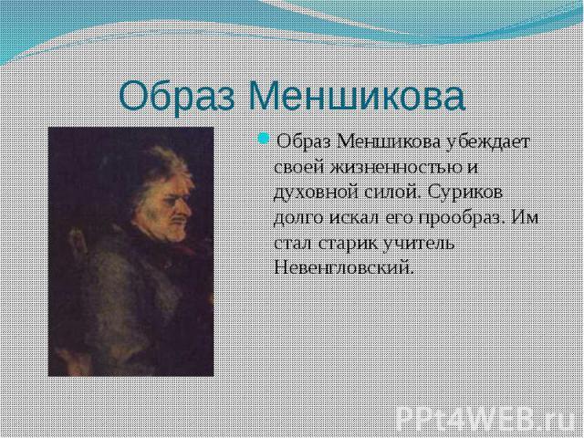 Образ Меншикова Образ Меншикова убеждает своей жизненностью и духовной силой. Суриков долго искал его прообраз. Им стал старик учитель Невенгловский.