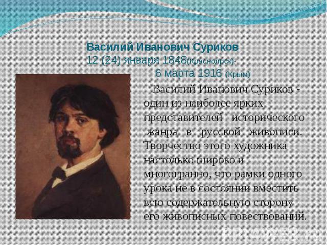 Василий Иванович Суриков 12 (24) января 1848(Красноярск)- 6 марта 1916 (Крым) Василий Иванович Суриков - один из наиболее ярких представителей исторического жанра в русской живописи. Творчество этого художника настолько широко и многогранно, что рам…