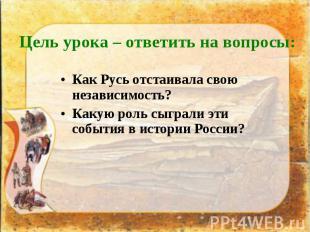 Как Русь отстаивала свою независимость? Как Русь отстаивала свою независимость?