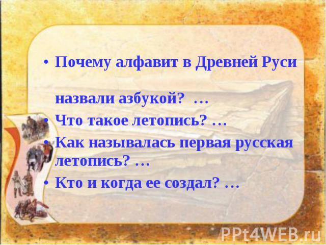 Почему алфавит в Древней Руси назвали азбукой? … Почему алфавит в Древней Руси назвали азбукой? … Что такое летопись? … Как называлась первая русская летопись? … Кто и когда ее создал? …