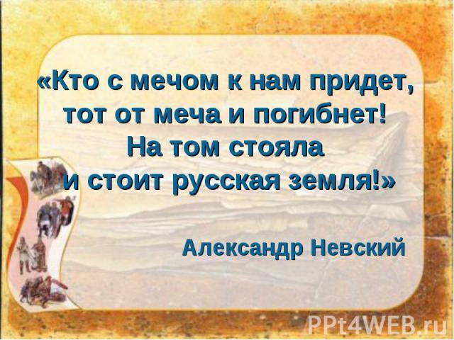 «Кто с мечом кнам придет, тот от меча ипогибнет! На том стояла истоит русская земля!» Александр Невский
