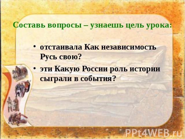 Составь вопросы – узнаешь цель урока: отстаивала Как независимость Русь свою? эти Какую России роль истории сыграли в события?