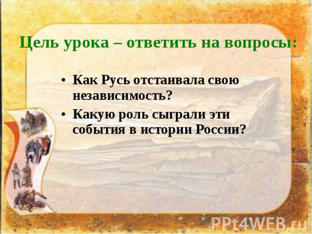 Как Русь отстаивала свою независимость? Как Русь отстаивала свою независимость? Какую роль сыграли эти события в истории России?