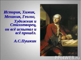 Историк, Химик, Историк, Химик, Механик, Геолог, Художник и Стихотворец, он всё