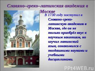 В 1730 году поступил в Славяно-греко-латинскую академию в Москве, где он не толь