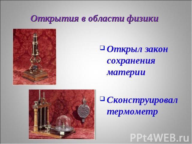 Открыл закон сохранения материи Открыл закон сохранения материи Сконструировал термометр