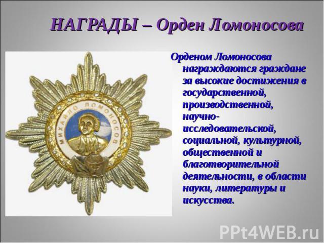 Орденом Ломоносова награждаются граждане за высокие достижения в государственной, производственной, научно- исследовательской, социальной, культурной, общественной и благотворительной деятельности, в области науки, литературы и искусства. Орденом Ло…