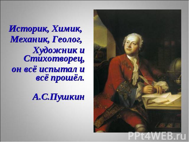 Историк, Химик, Историк, Химик, Механик, Геолог, Художник и Стихотворец, он всё испытал и всё прошёл. А.С.Пушкин