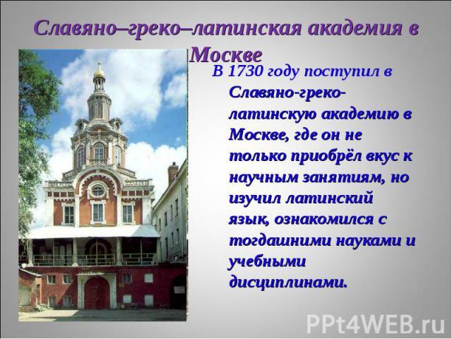 В 1730 году поступил в Славяно-греко-латинскую академию в Москве, где он не только приобрёл вкус к научным занятиям, но изучил латинский язык, ознакомился с тогдашними науками и учебными дисциплинами. В 1730 году поступил в Славяно-греко-латинскую а…