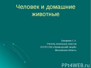 Человек и домашние животные Бахарева С.А. Учитель начальных классов НОЧУСОШ «Пре