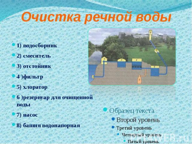 Очистка речной воды 1) водосборник 2) смеситель 3) отстойник 4 )фильтр 5) хлоратор 6 )резервуар для очищенной воды 7) насос 8) башня водонапорная