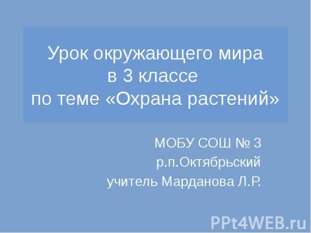 Урок окружающего мира в 3 классе по теме «Охрана растений» МОБУ СОШ № 3 р.п.Октябрьский учитель Марданова Л.Р.