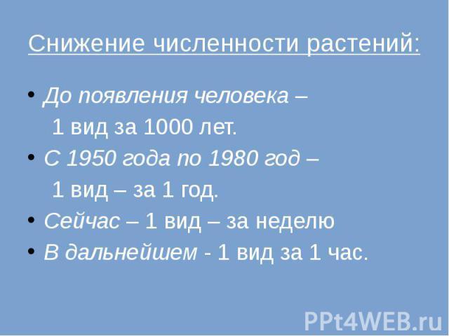 Снижение численности растений: До появления человека – 1 вид за 1000 лет. С 1950 года по 1980 год – 1 вид – за 1 год. Сейчас – 1 вид – за неделю В дальнейшем - 1 вид за 1 час.