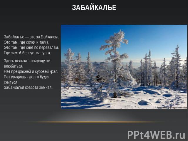 Забайкалье — это за Байкалом, Это там, где сопки и тайга. Это там, где снег по перевалам, Где зимой беснуется пурга. Забайкалье — это за Байкалом, Это там, где сопки и тайга. Это там, где снег по перевалам, Где зимой беснуется пурга. Здесь нельзя в …