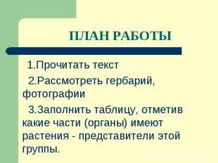 1.Прочитать текст 1.Прочитать текст 2.Рассмотреть гербарий, фотографии 3.Заполни