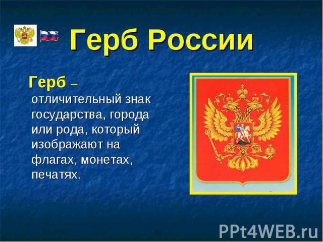 Герб – отличительный знак государства, города или рода, который изображают на флагах, монетах, печатях. Герб – отличительный знак государства, города или рода, который изображают на флагах, монетах, печатях.