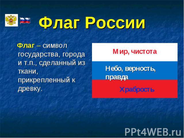 Флаг – символ государства, города и т.п., сделанный из ткани, прикрепленный к древку. Флаг – символ государства, города и т.п., сделанный из ткани, прикрепленный к древку.